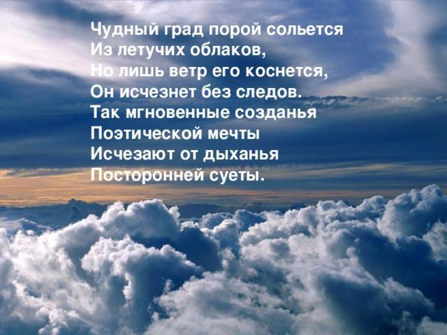 Чудный град порой сольется  Из летучих облаков,  Но лишь ветр его коснется,  Он исчезнет без следов.  Так мгновенные созданья  Поэтической мечты  Исчезают от дыханья  Посторонней суеты.