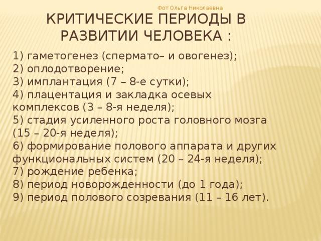Фот Ольга Николаевна КРИТИЧЕСКИЕ ПЕРИОДЫ В РАЗВИТИИ ЧЕЛОВЕКА : 1) гаметогенез (спермато– и овогенез); 2) оплодотворение; 3) имплантация (7 – 8-е сутки); 4) плацентация и закладка осевых комплексов (3 – 8-я неделя); 5) стадия усиленного роста головного мозга (15 – 20-я неделя); 6) формирование полового аппарата и других функциональных систем (20 – 24-я неделя); 7) рождение ребенка; 8) период новорожденности (до 1 года); 9) период полового созревания (11 – 16 лет).