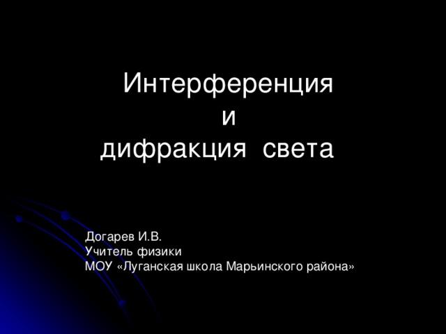 Интерференция  и  дифракция света      Догарев И.В.  Учитель физики  МОУ «Луганская школа Марьинского района»