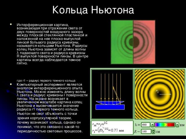 Кольца Ньютона Интерференционная картина, возникающая при отражении света от двух поверхностей воздушного зазора между плоской стеклянной пластинкой и наложенной на нее плоско-выпуклой линзой большого радиуса кривизны, называется кольцами Ньютона. Радиусы колец Ньютона зависят от длины волны λ падающего света и радиуса кривизны R выпуклой поверхности линзы. В центре картины всегда наблюдается темное пятно.    где r1 – радиус первого темного кольца Компьютерный эксперимент является аналогом интерференционного опыта Ньютона. Можно изменять длину волны λ света и радиус кривизны r поверхности линзы. На экране возникает в увеличенном масштабе картина колец Ньютона и высвечивается значение радиуса r1 первого темного кольца. Ньютон не смог объяснить с точки зрения корпускулярной теории, почему возникают кольца, однако он понимал, что это связано с какой-то периодичностью световых процессов.