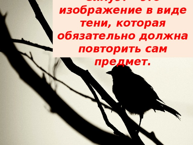 Силуэт – это изображение в виде тени, которая обязательно должна повторить сам предмет.