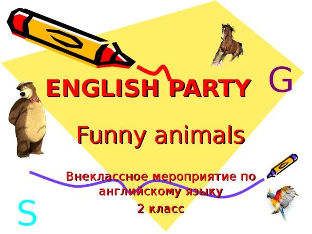 ENGLISH PARTY G Funny animals Внеклассное мероприятие по английскому языку 2 класс S