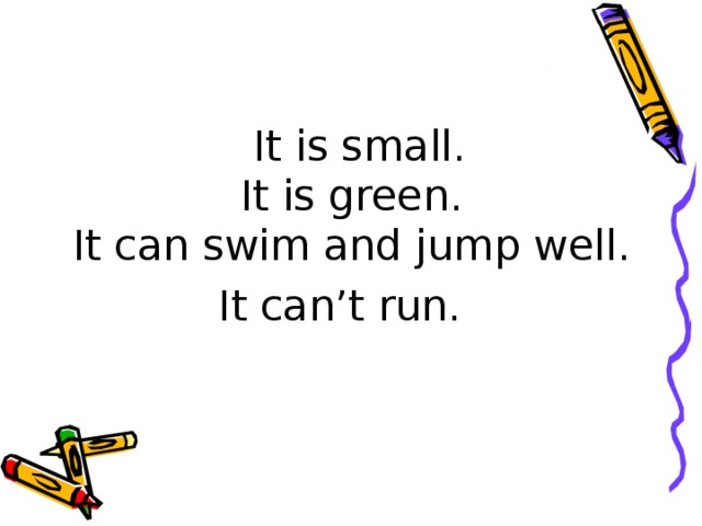 It is small.  It is green.  It can swim and jump well. It can't run.