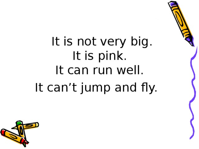 It is not very big.  It is pink.  It can run well. It can't jump and fly.