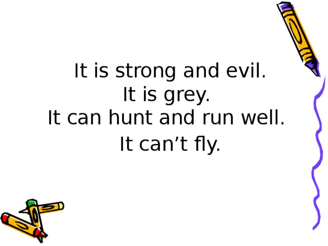 It is strong and evil.  It is grey.  It can hunt and run well.  It can't fly.