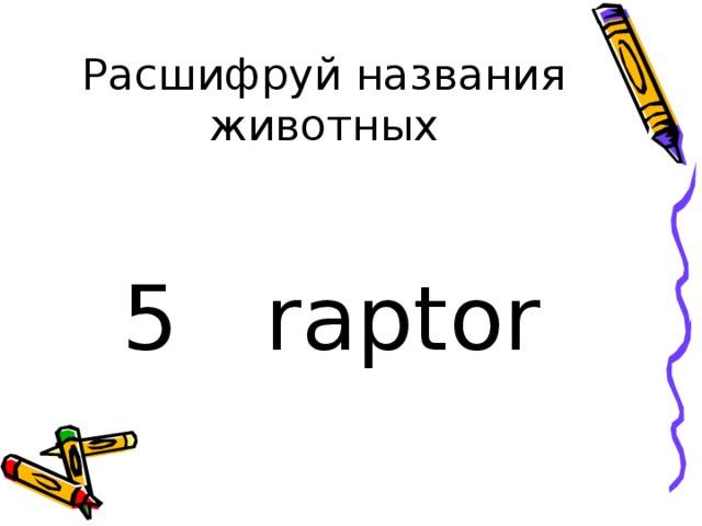 Расшифруй названия животных 5 raptor