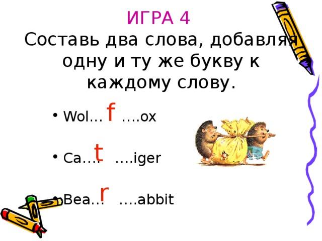 ИГРА 4  Составь два слова, добавляя одну и ту же букву к каждому слову. f Wol...  ….ox  Ca…. ….iger  Bea… ….abbit t r