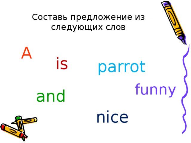 Составь предложение из следующих слов A  is parrot funny and nice