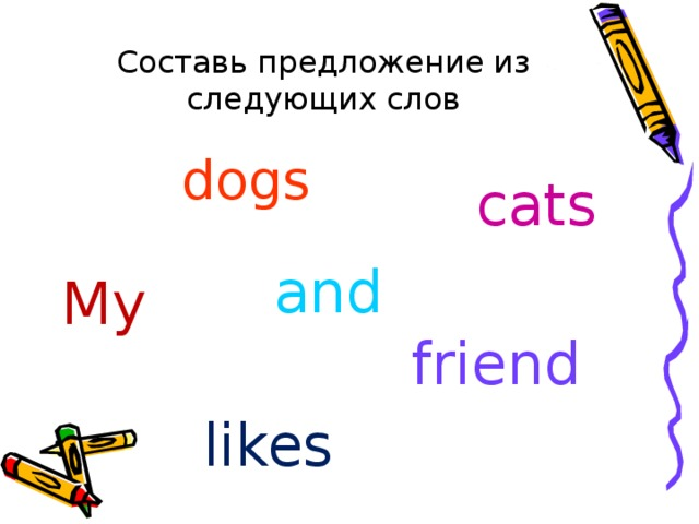 Составь предложение из следующих слов dogs  cats and My friend likes