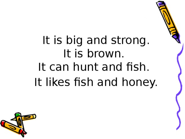 It is big and strong.  It is brown.  It can hunt and fish.  It likes fish and honey.