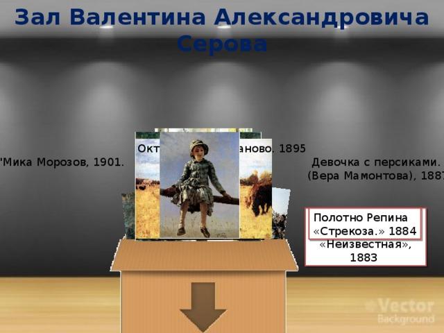 Зал Валентина Александровича Серова Октябрь. Домотканово. 1895 Девочка с персиками.