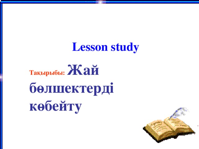 Lesson study Тақырыбы: Жай бөлшектерді көбейту