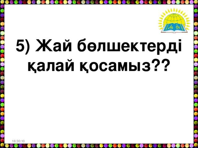 5) Жай бөлшектерді қалай қосамыз? ? 16:30:06