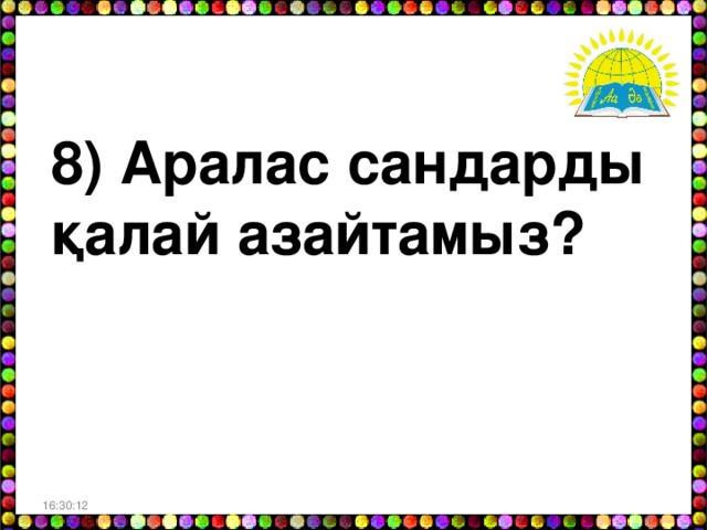 8) Аралас сандарды қалай азайтамыз? 16:30:06