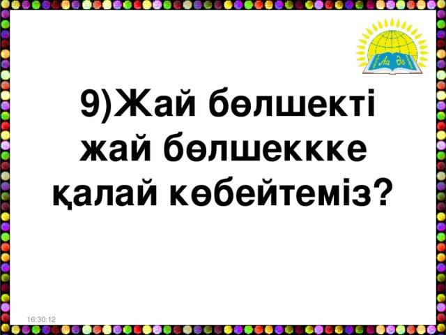 9)Жай бөлшекті жай бөлшеккке қалай көбейтеміз? 16:30:06