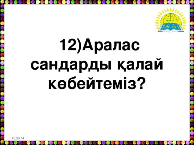 12)Аралас сандарды қалай көбейтеміз? 16:30:06