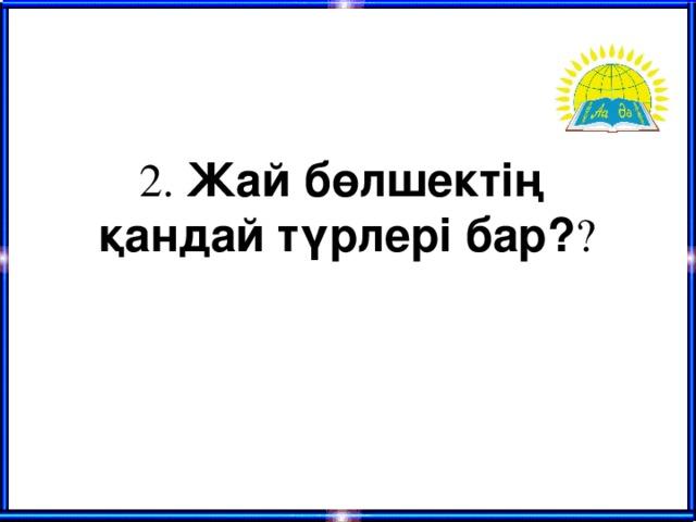 2. Жай бөлшектің қандай түрлері бар? ?