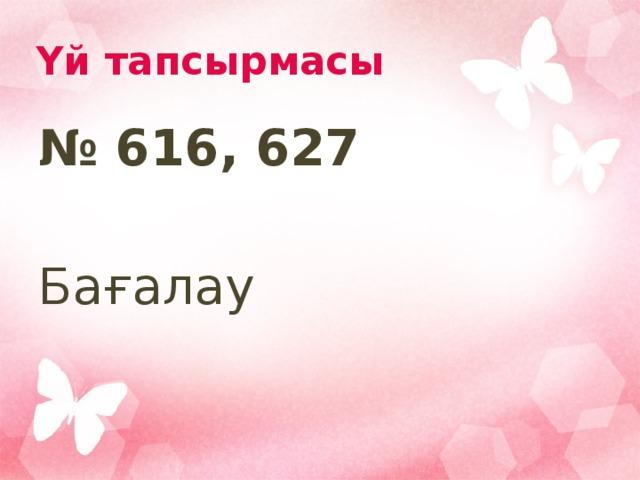 Үй тапсырмасы № 616, 627  Бағалау