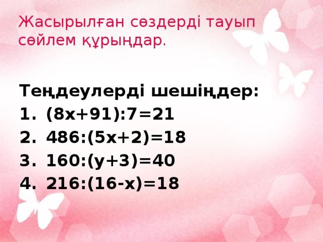 Жасырылған сөздерді тауып сөйлем құрыңдар.  Теңдеулерді шешіңдер: (8x+91):7=21   486:(5x+2)=18    160:(y+3)=40    216:(16-x)=18