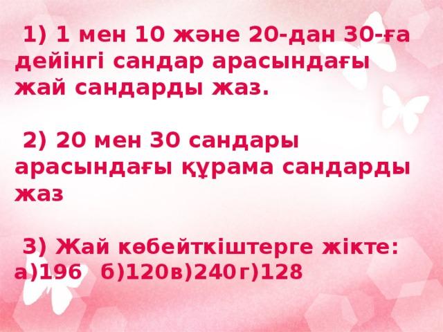 1) 1 мен 10 және 20-дан 30-ға дейінгі сандар арасындағы жай сандарды жаз.   2) 20 мен 30 сандары арасындағы құрама сандарды жаз   3) Жай көбейткіштерге жікте:  а)196  б)120  в)240   г)128