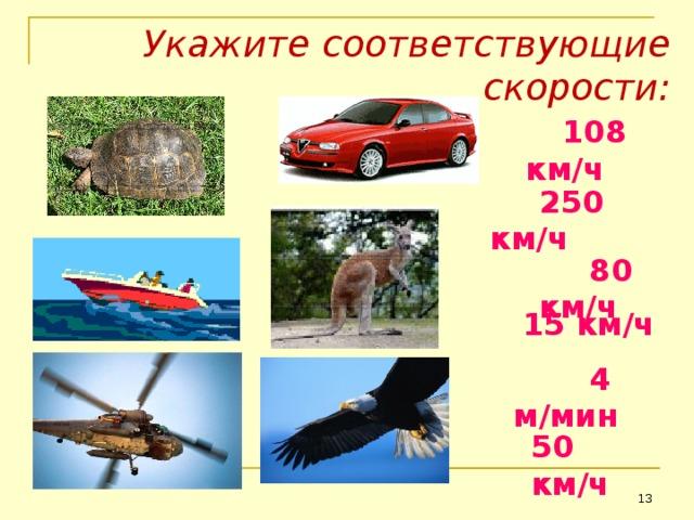 Укажите соответствующие скорости:  108 км / ч  250 км / ч  80 км / ч 15 км / ч  4 м / мин 50 км / ч 13 13