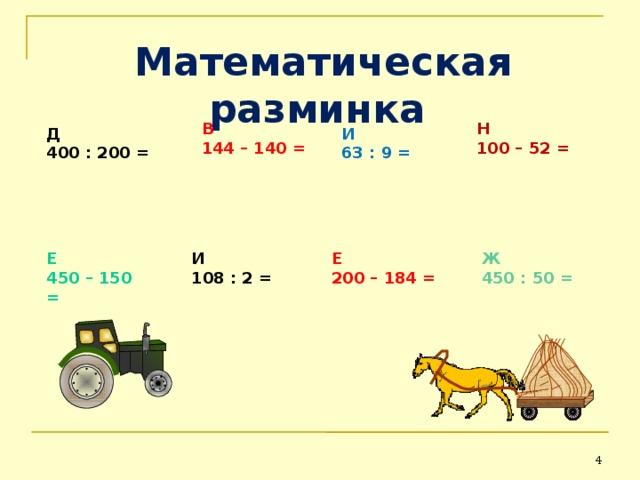 Математическая разминка  В 144 – 140 = Н 100 – 52 = Д 4 00 : 200 = И 63 : 9 = Е 450 – 150 = И 108 : 2 = Е 200 – 184 = Ж 450 : 50 =  4