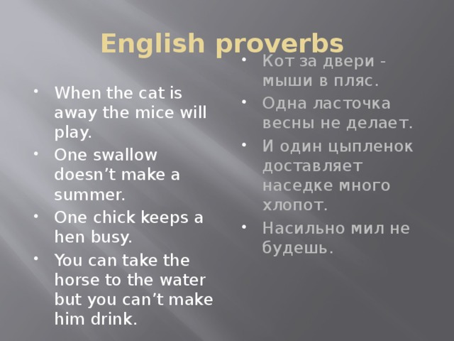 English proverbs When the cat is away the mice will play. One swallow doesn't make a summer. One chick keeps a hen busy. You can take the horse to the water but you can't make him drink. Кот за двери - мыши в пляс. Одна ласточка весны не делает. И один цыпленок доставляет наседке много хлопот. Насильно мил не будешь.
