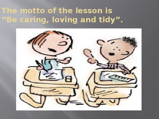 """The motto of the lesson is  """"Be caring, loving and tidy""""."""
