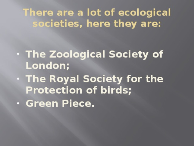 There are a lot of ecological societies, here they are:  The Zoological Society of London; The Royal Society for the Protection of birds; Green Piece.