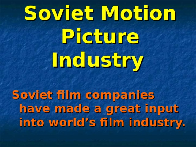 Soviet Motion Picture Industry  Soviet film companies have made a great input into world's film industry.