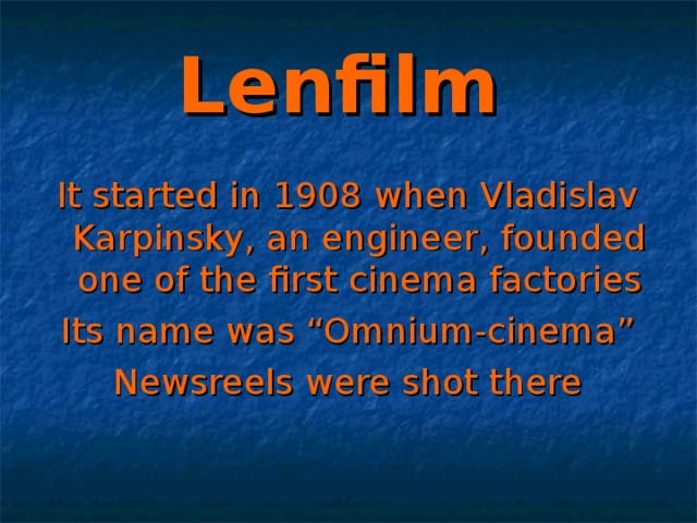 """Lenfilm  It started in 1908 when Vladislav Karpinsky, an engineer, founded one of the first cinema factories Its name was """"Omnium-cinema"""" Newsreels were shot there"""
