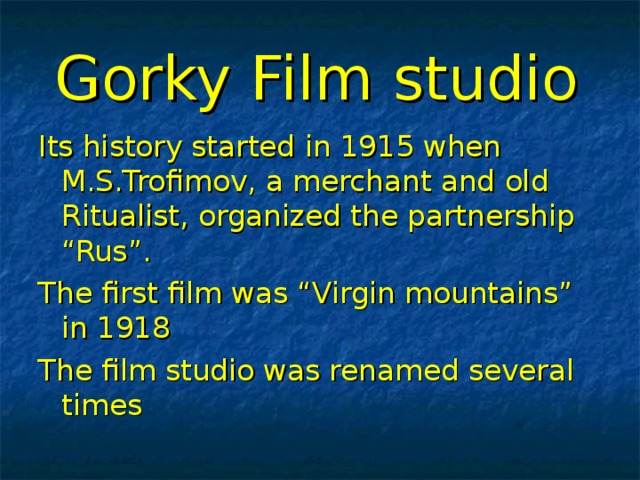 """Gorky Film studio  Its history started in 1915 when M.S.Trofimov, a merchant and old Ritualist, organized the partnership """"Rus"""". The first film was """"Virgin mountains"""" in 1918 The film studio was renamed several times"""