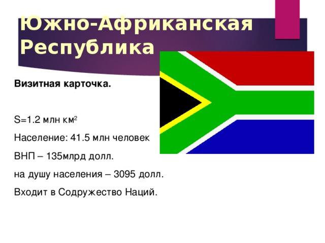 Южно-Африканская Республика Визитная карточка. S=1.2 млн км 2 Население: 41.5 млн человек ВНП – 135млрд долл. на душу населения – 3095 долл. Входит в Содружество Наций.