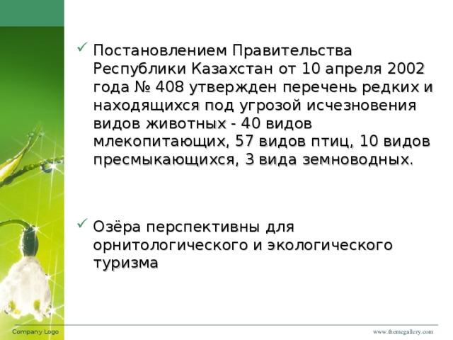 Постановлением Правительства Республики Казахстан от 10 апреля 2002 года № 408 утвержден перечень редких и находящихся под угрозой исчезновения видов животных - 40 видов млекопитающих, 57 видов птиц, 10 видов пресмыкающихся, 3 вида земноводных.   Озёра перспективны для орнитологического и экологического туризма