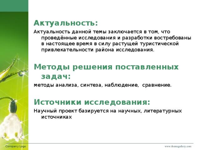 Актуальность: Актуальность данной темы заключается в том, что проведённые исследования и разработки востребованы в настоящее время в силу растущей туристической привлекательности района исследования. Методы решения поставленных задач: методы анализа, синтеза, наблюдение, сравнение. Источники исследования: Научный проект базируется на научных, литературных источниках www.themegallery.com Company Logo