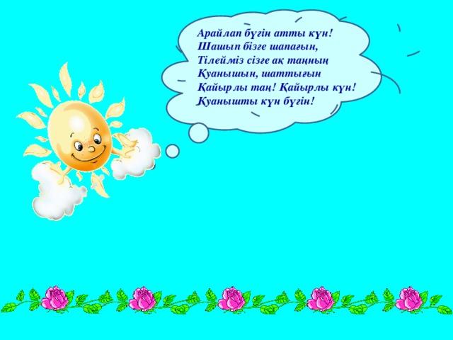 Арайлап бүгін атты күн! Шашып бізге шапағын, Тілейміз сізге ақ таңның Қуанышын, шаттығын Қайырлы таң! Қайырлы күн! Қуанышты күн бүгін!