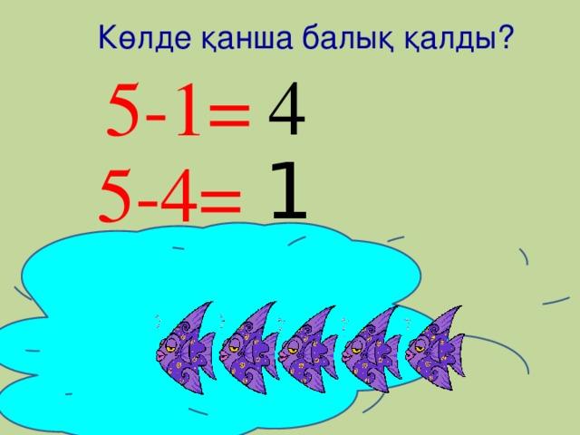 1 Көлде қанша балық қалды? 5-1= 4 5-4=