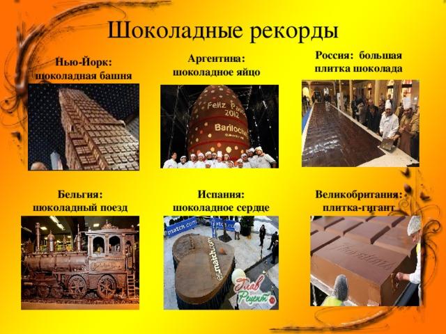 Шоколадные рекорды   Россия: большая плитка шоколада Аргентина: шоколадное яйцо Нью-Йорк: шоколадная башня Испания: шоколадное сердце Бельгия: шоколадный поезд Великобритания: плитка-гигант