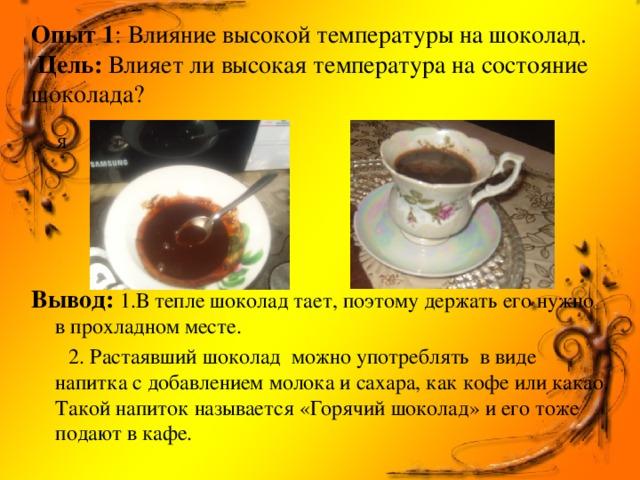 Опыт 1 : Влияние высокой температуры на шоколад.   Цель: Влияет ли высокая температура на состояние шоколада? Я      Вывод:  1.В тепле шоколад тает, поэтому держать его нужно в прохладном месте.  2. Растаявший шоколад можно употреблять в виде напитка с добавлением молока и сахара, как кофе или какао. Такой напиток называется «Горячий шоколад» и его тоже подают в кафе.