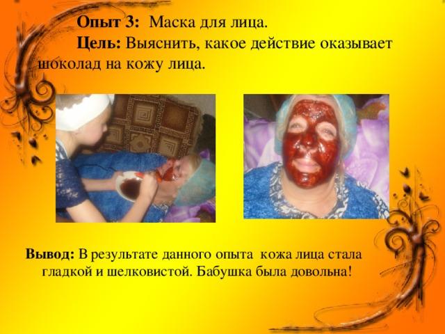 Опыт 3: Маска для лица.   Цель: Выяснить, какое действие оказывает шоколад на кожу лица.         Вывод: В результате данного опыта кожа лица стала гладкой и шелковистой. Бабушка была довольна!
