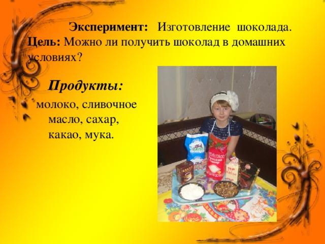 Эксперимент: Изготовление шоколада.  Цель: Можно ли получить шоколад в домашних условиях?   Продукты: молоко, сливочное масло, сахар, какао, мука.