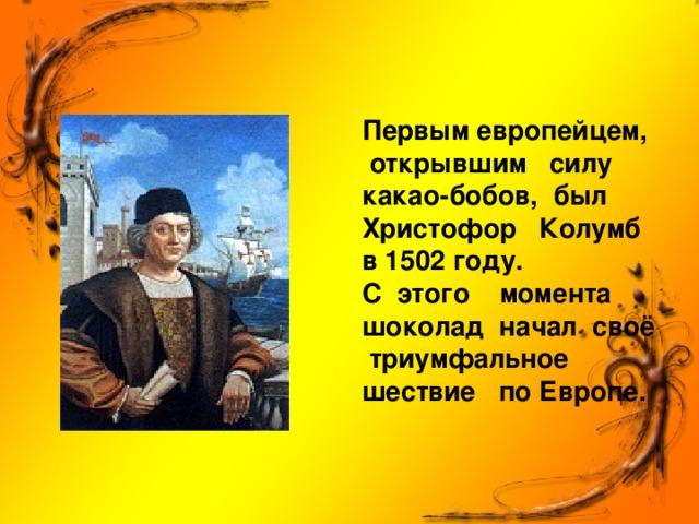 Первым европейцем, открывшим силу какао-бобов, был Христофор Колумб в 1502 году.  С этого момента шоколад начал своё триумфальное шествие по Европе.