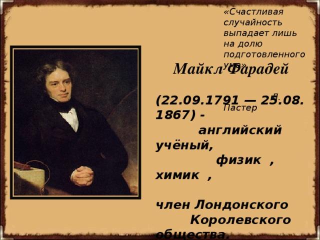 «Счастливая случайность выпадает лишь на долю подготовленного ума»  Л. Пастер  Майкл Фарадей   (22 .09. 1791—25 .08. 1867) -   английский учёный,  физик  , химик  ,    членЛондонского   Королевского общества.