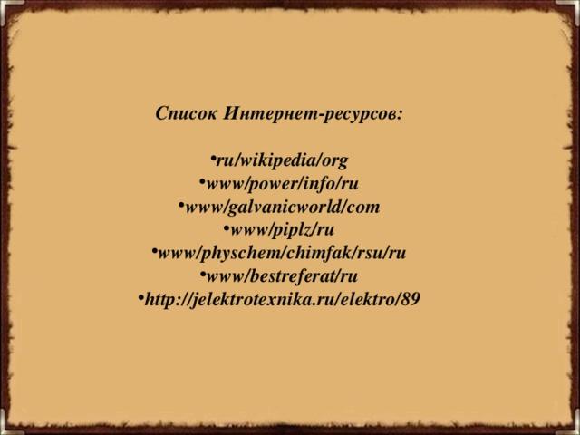 Список Интернет-ресурсов:  ru/wikipedia/org www/power/info/ru www/galvanicworld/com www/piplz/ru www/physchem/chimfak/rsu/ru www/bestreferat/ru http://jelektrotexnika.ru/elektro/89