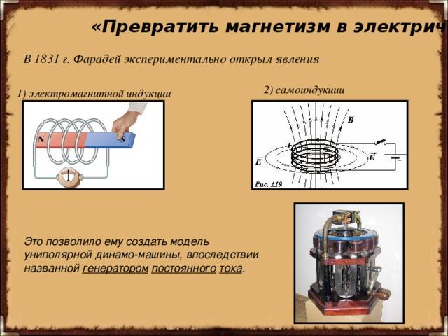 «Превратить магнетизм в электричество» В 1831г. Фарадей экспериментально открыл явления    2) самоиндукции 1) электромагнитной индукции Это позволило ему создать модель униполярной динамо-машины, впоследствии названной генератором  постоянного  тока .