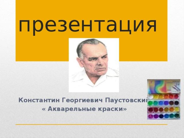 презентация Константин Георгиевич Паустовский « Акварельные краски»