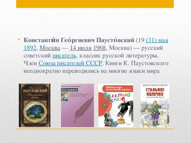 Константи́н Гео́ргиевич Паусто́вский (19 (31)мая  1892 , Москва — 14 июля  1968 , Москва)— русский советский писатель , классик русской литературы. Член Союза писателей СССР