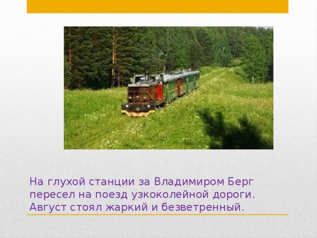 На глухой станции за Владимиром Берг пересел на поезд узкоколейной дороги. Август стоял жаркий и безветренный.