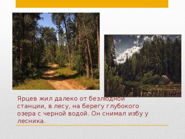 Ярцев жил далеко от безлюдной станции, в лесу, на берегу глубокого озера с черной водой. Он снимал избу у лесника.