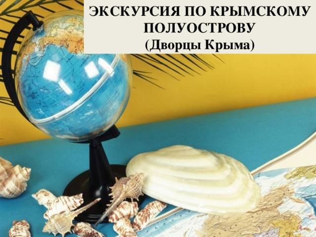 ЭКСКУРСИЯ ПО КРЫМСКОМУ ПОЛУОСТРОВУ (Дворцы Крыма)